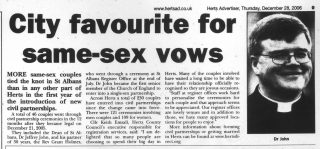 An article in the Herts Advertiser reporting that St Albans had the most same-sex civil partnerships of anywhere in Hertfordshire in the first year they were legal.   The Herts Advertiser 28/12/2006