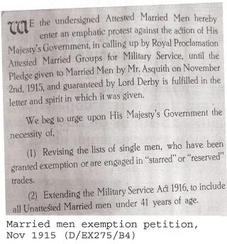 Married Men exemption petition complaining to the Government about attested married men being calling up for military service by Royal Proclamation until the pledge given by Mr. Asquith on 2nd November 1915 and guaranteed by Lord Derby is fulfilled in the letter and spirit in which it was given. The list of single men given exemption in starred or reserved occupations should be reviewed and the Military Service Act 1916 should be expended to include unattested married men under the age of 41.