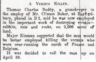 A report in the Hertfordshire Mercury that Thomas Boddy who was a gamekeeper and claimed he was employed to destroy vermin was told by Major Kinman that he would be better employed killing the vermin who were over-running the north of France.. It was decided to call him up on 30th April. | Hertfordshire Mercury 1915