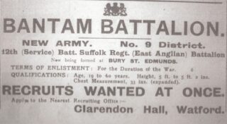 Poster indicating that recruits were wanted at once for Bantam Battalion in the New Army, No. 9 district; 12th Service Battalion Suffolk Regiment (East Anglian) Battalion now being formed in Bury St Edmonds, for the duration of the war, age 19 to 40, height 5 ft to 5ft 2in, chest measurement 33 in (expanded). Apply to Clarendon Hall, Watford | West Herts and Watford Observer 1915